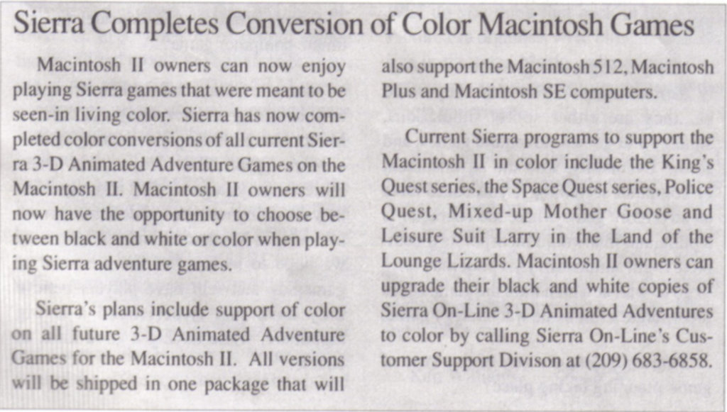 Macintosh II owners can now enjoy playing Sierra games that were meant to be seen in living color. Sierra has now completed color conversions of all current Sierra 3-D Animated adventure Games on the Macintosh II. Macintosh II owners will now have the opportunity to choose between black-and-white or color when playing Sierra adventure games.  Sierra's plans include support of color on all future 3-D Animated Adventure Games for the Macintosh II. ALl versions will be shipped in one package that will also support the Macintosh 512, Macintosh Plush, and Macintosh SE computers.  Current Sierra programs to support the Macintosh II in color include the King's Quest series, the Space Quest series, Police Quest, Mixed-Up Mother Goose, and Leisure Suit Larry in the Land of the Lounge Lizards. Macintosh II owners can upgrade their black and white copies of Sierra On-Line 3-D Animated Adventures to color by calling Sierra On-Line's Customer Support Division at (209) 683-6858